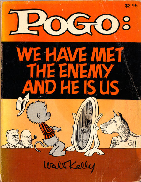Pogo: We have met the enemy and he is us.